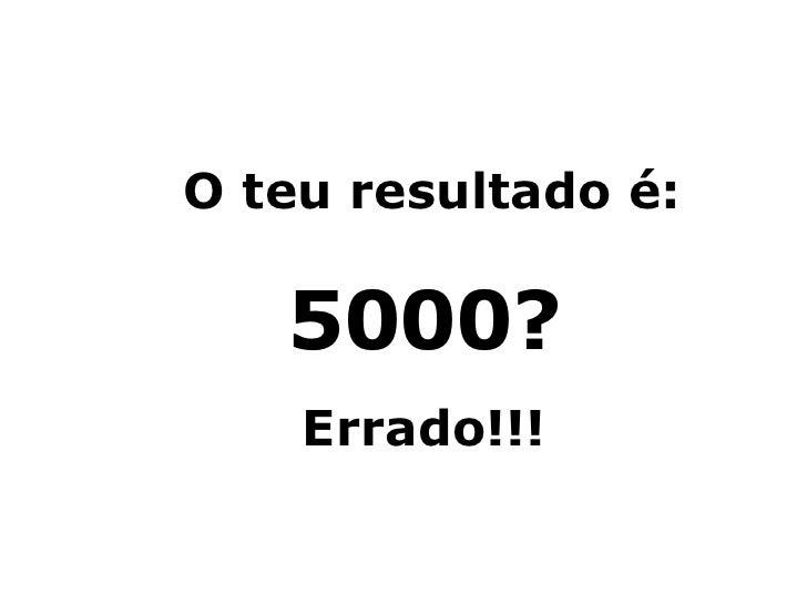 O teu resultado é: 5000? Errado!!!