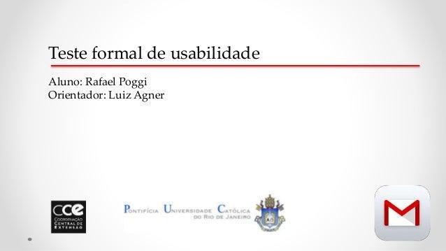 Teste formal de usabilidade Aluno: Rafael Poggi Orientador: Luiz Agner