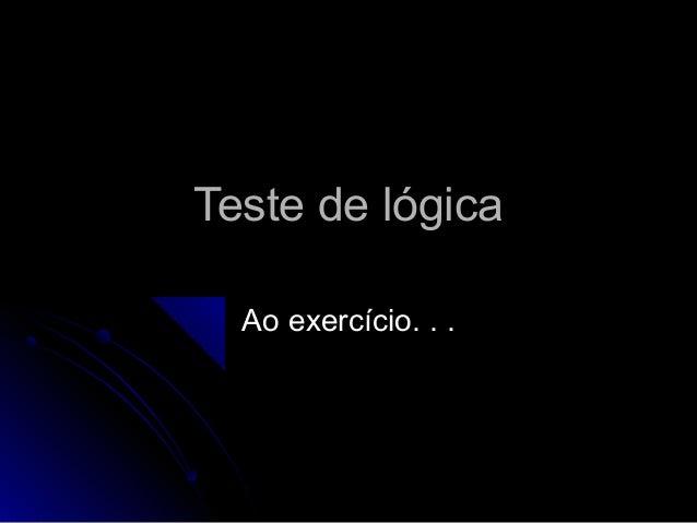 Teste de lógicaTeste de lógica Ao exercício. . .Ao exercício. . .