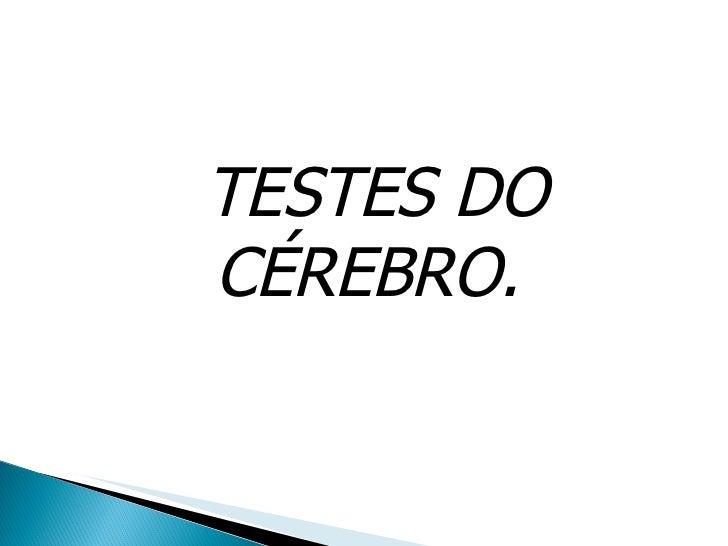 TESTES DO CÉREBRO.