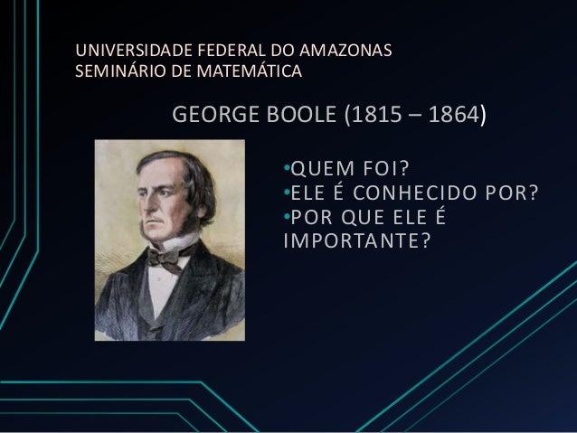 UNIVERSIDADE FEDERAL DO AMAZONAS SEMINÁRIO DE MATEMÁTICA  GEORGE BOOLE (1815 – 1864) •QUEM FOI? •ELE É CONHECIDO POR? •POR...