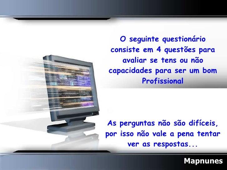 O seguinte questionário consiste em 4 questões para avaliar se tens ou não capacidades para ser um bom Profissional  As p...