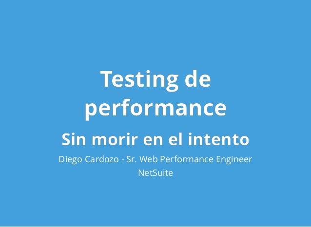 Testing deTesting de performanceperformance Sin morir en el intentoSin morir en el intento Diego Cardozo - Sr. Web Perform...