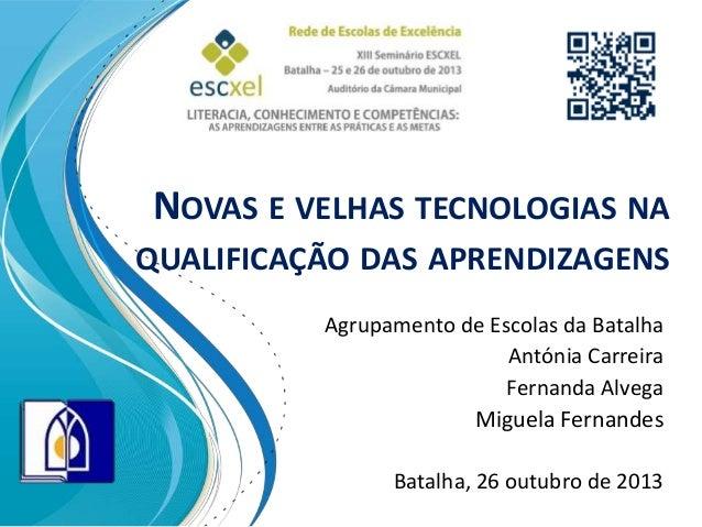NOVAS E VELHAS TECNOLOGIAS NA QUALIFICAÇÃO DAS APRENDIZAGENS Agrupamento de Escolas da Batalha Antónia Carreira Fernanda A...