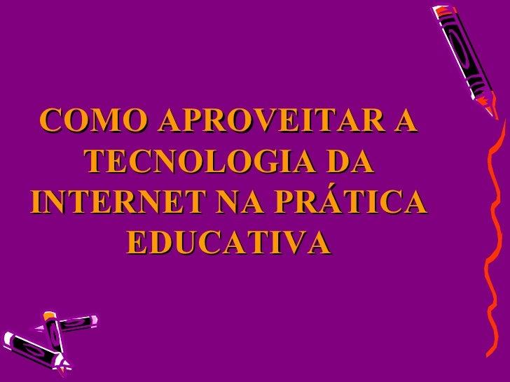 COMO APROVEITAR A TECNOLOGIA DA INTERNET NA PRÁTICA EDUCATIVA