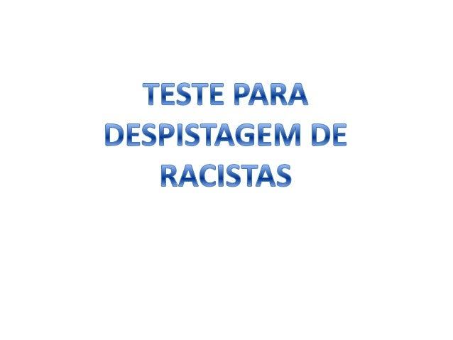 TESTE RÁPIDO PARA DESCOBRIR SE É OU NÃO  RACISTA  ESTE TESTE FOI APROVADO PELA MESMA ENTIDADE QUE APROVOU AS RECENTES OPAs...