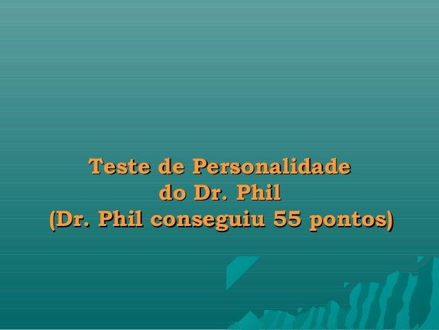 Teste de PersonalidadeTeste de Personalidadedo Dr. Phildo Dr. Phil(Dr. Phil conseguiu 55 pontos)(Dr. Phil conseguiu 55 pon...