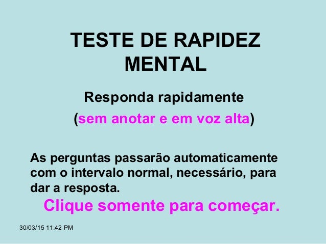 30/03/15 11:42 PM TESTE DE RAPIDEZ MENTAL Responda rapidamente (sem anotar e em voz alta) As perguntas passarão automatica...