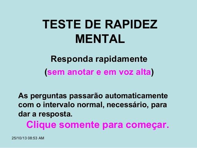 TESTE DE RAPIDEZ MENTAL Responda rapidamente (sem anotar e em voz alta) As perguntas passarão automaticamente com o interv...