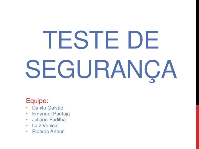 TESTE DE SEGURANÇA Equipe: • Danilo Galvão • Emanuel Pantoja • Juliano Padilha • Luiz Venicio • Ricardo Arthur
