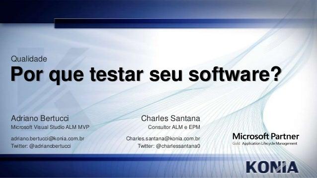 Qualidade  Por que testar seu software? Adriano Bertucci Microsoft Visual Studio ALM MVP adriano.bertucci@konia.com.br Twi...