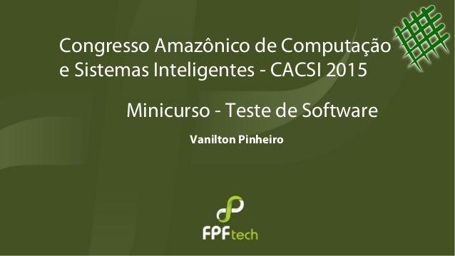 Minicurso - Teste de Software Vanilton Pinheiro Congresso Amazônico de Computação e Sistemas Inteligentes - CACSI 2015