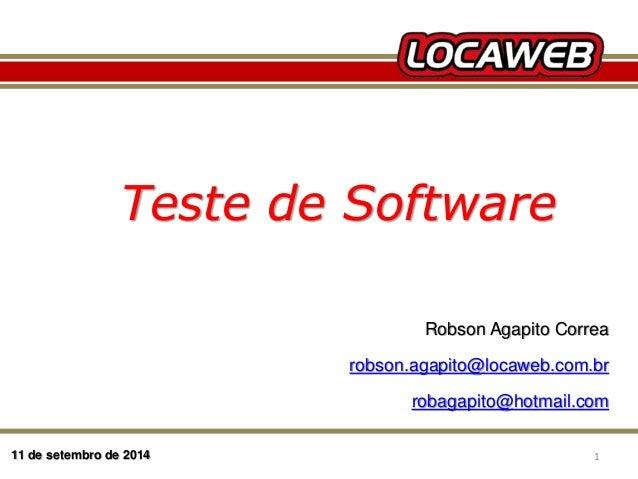Teste de Software  11 de setembro de 2014  Robson Agapito Correa  robson.agapito@locaweb.com.br  robagapito@hotmail.com  1...