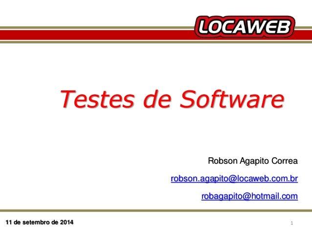 Testes de Software  11 de setembro de 2014  Robson Agapito Correa  robson.agapito@locaweb.com.br  robagapito@hotmail.com  ...