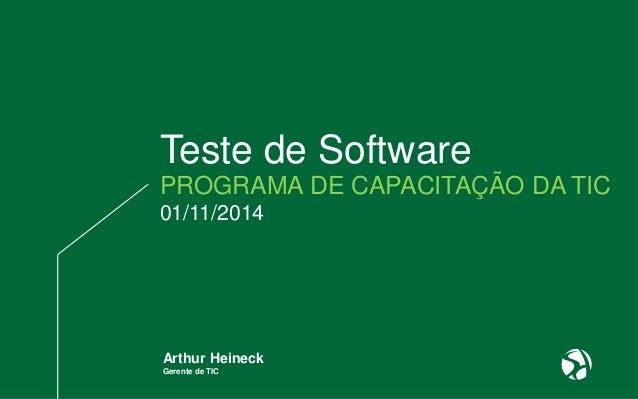 Teste de Software  PROGRAMA DE CAPACITAÇÃO DA TIC  01/11/2014  Arthur Heineck  Gerente de TIC