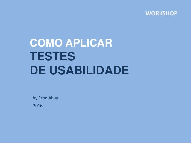 COMO APLICAR TESTES DE USABILIDADE by Eron Alves 2016 WORKSHOP