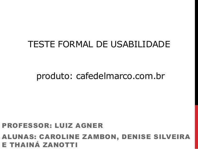 TESTE FORMAL DE USABILIDADE produto: cafedelmarco.com.br PROFESSOR: LUIZ AGNER ALUNAS: CAROLINE ZAMBON, DENISE SILVEIRA E ...