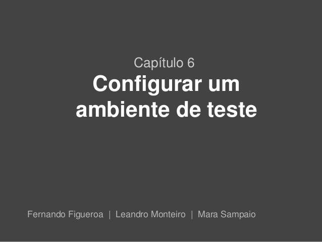 Capítulo 6           Configurar um          ambiente de testeFernando Figueroa | Leandro Monteiro | Mara Sampaio