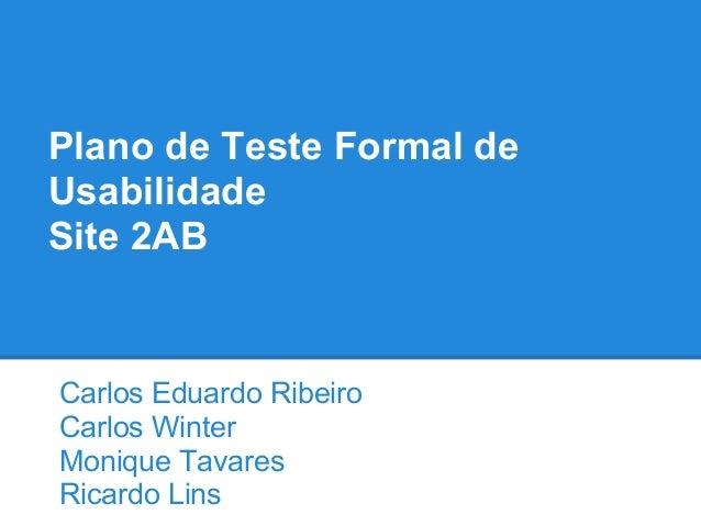 Plano de Teste Formal de Usabilidade Site 2AB Carlos Eduardo Ribeiro Carlos Winter Monique Tavares Ricardo Lins