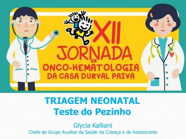 Glycia Kalliani Chefe de Grupo Auxiliar da Saúde da Criança e do Adolescente TRIAGEM NEONATAL Teste do Pezinho