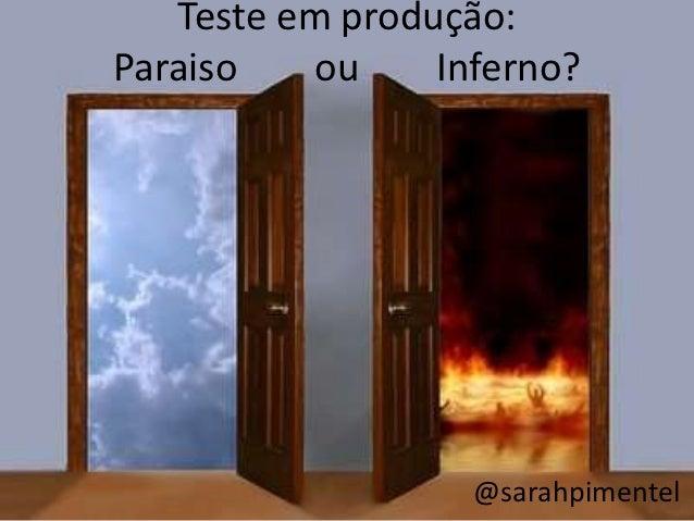 Teste em produção:Paraiso   ou     Inferno?                   @sarahpimentel