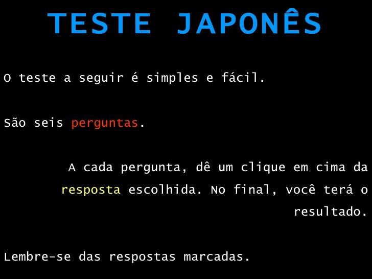 TESTE JAPONÊS <ul><li>O teste a seguir é simples e fácil. </li></ul><ul><li>São seis  perguntas . </li></ul><ul><li>A cada...