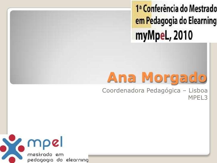 Ana Morgado<br />Coordenadora Pedagógica – Lisboa<br />MPEL3<br />