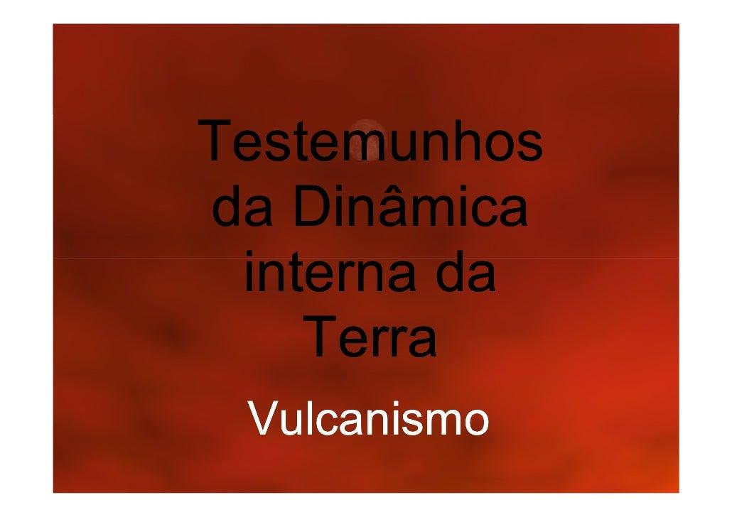 Testemunhos da Dinâmica  interna da     Terra  Vulcanismo
