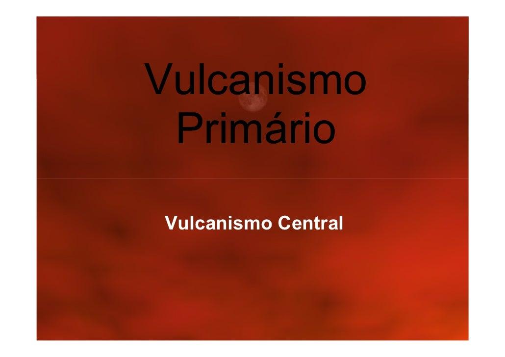 Vulcanismo  Primário Vulcanismo Central