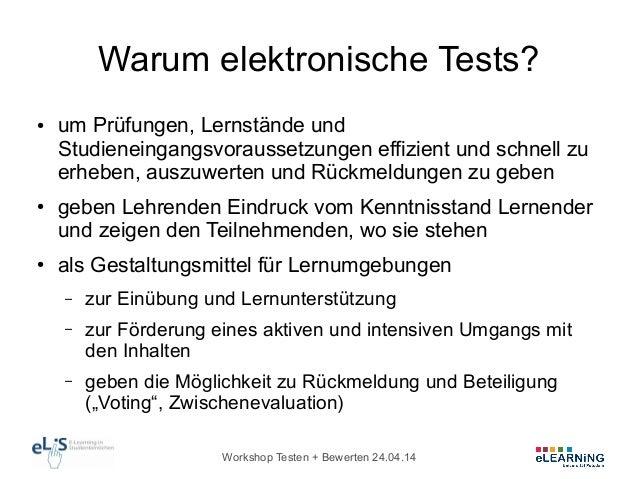 Workshop Testen + Bewerten 24.04.14 Warum elektronische Tests? ● um Prüfungen, Lernstände und Studieneingangsvoraussetzung...