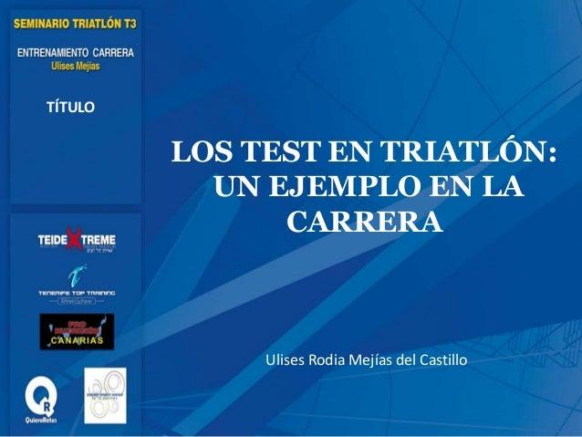 LOS TEST EN TRIATLÓN: UN EJEMPLO EN LA CARRERA TÍTULO Ulises Rodia Mejías del Castillo