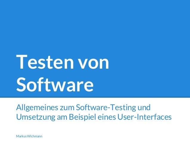 Testen von  Software  Allgemeines zum Software-Testing und  Umsetzung am Beispiel eines User-Interfaces  Markus Wichmann