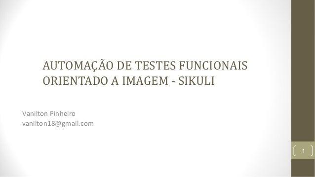 AUTOMAÇÃO DE TESTES FUNCIONAIS ORIENTADO A IMAGEM - SIKULI Vanilton Pinheiro vanilton18@gmail.com 1