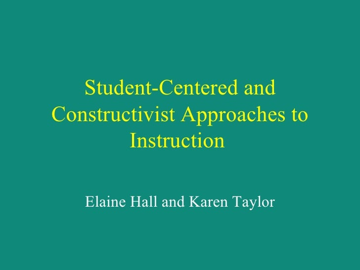 Student-Centered and Constructivist Approaches to Instruction   Elaine Hall and Karen Taylor