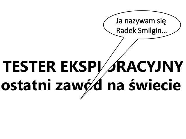 TESTER EKSPLORACYJNY ostatni zawód na świecie Ja nazywam się Radek Smilgin…