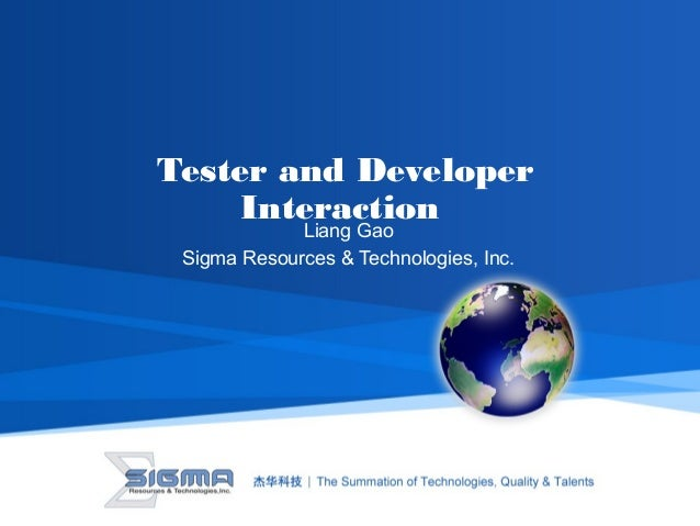 Tester and Developer Interaction Liang Gao Sigma Resources & Technologies, Inc.