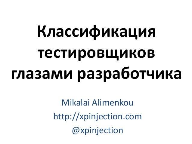 Классификация  тестировщиков  глазами разработчика  Mikalai Alimenkou  http://xpinjection.com  @xpinjection