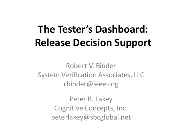 The Tester's Dashboard:Release Decision Support         Robert V. BinderSystem Verification Associates, LLC        rbinder...