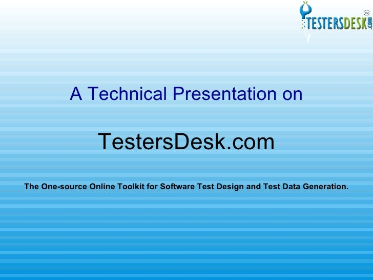 A Technical Presentation on TestersDesk.com The One-source Online Toolkit for Software Test Design and Test Data Generation.