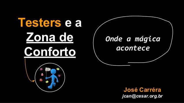 Testers e a Zona de Conforto Onde a mágica acontece José Carréra jcan@cesar.org.br