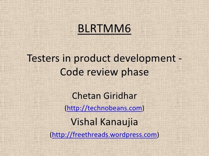 BLRTMM6Testers in product development -       Code review phase          Chetan Giridhar        (http://technobeans.com)  ...