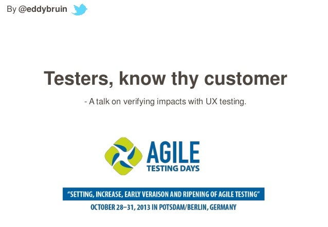 By @eddybruin  Testers, know thy customer - A talk on verifying impacts with UX testing.
