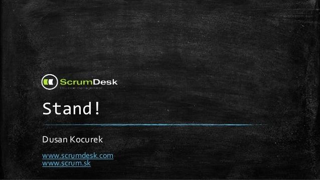 Stand! Dusan Kocurek www.scrumdesk.com www.scrum.sk