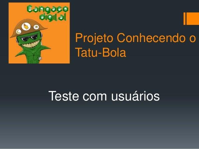 Projeto Conhecendo o    Tatu-BolaTeste com usuários