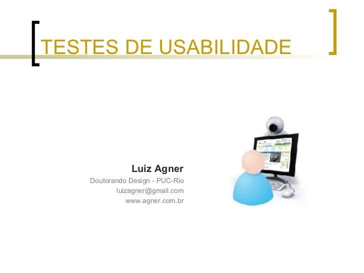 TESTES DE USABILIDADE <ul><li>Luiz Agner </li></ul><ul><li>Doutorando Design - PUC-Rio </li></ul><ul><li>[email_address] <...