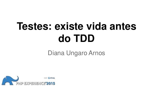 Testes: existe vida antes do TDD Diana Ungaro Arnos