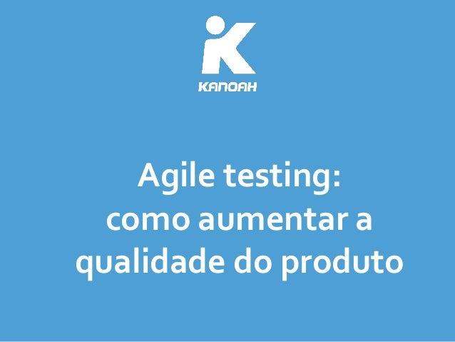 Agile  testing:   como  aumentar  a   qualidade  do  produto