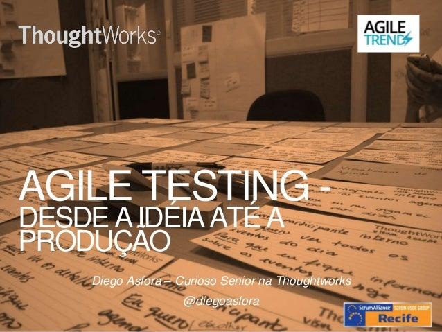 AGILE TESTING - DESDE A IDÉIA ATÉ A PRODUÇÃO Diego Asfora – Curioso Senior na Thoughtworks @diegoasfora