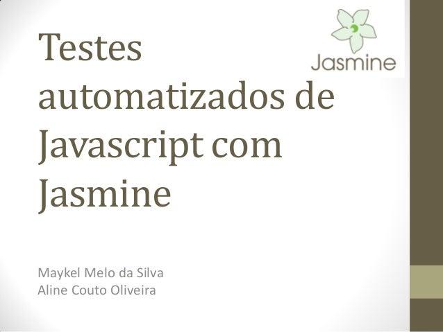 Testes automatizados de Javascript com Jasmine Maykel Melo da Silva Aline Couto Oliveira