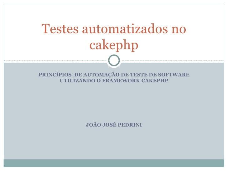 PRINCÍPIOS  DE AUTOMAÇÃO DE TESTE DE SOFTWARE UTILIZANDO O FRAMEWORK CAKEPHP JOÃO JOSÉ PEDRINI Testes automatizados no cak...